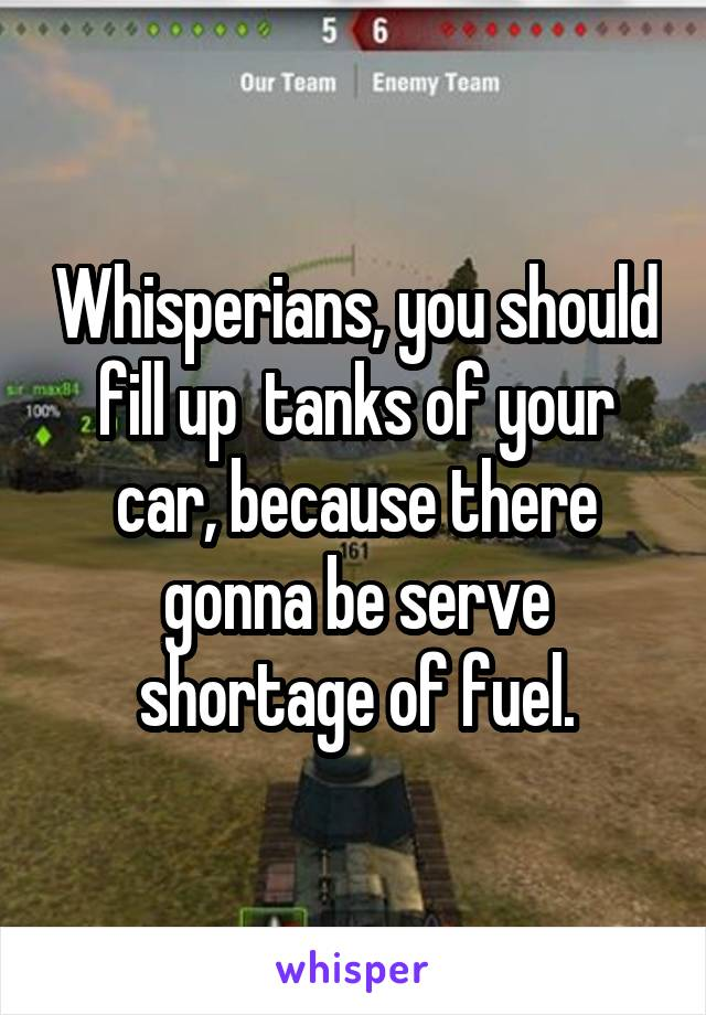 Whisperians, you should fill up  tanks of your car, because there gonna be serve shortage of fuel.