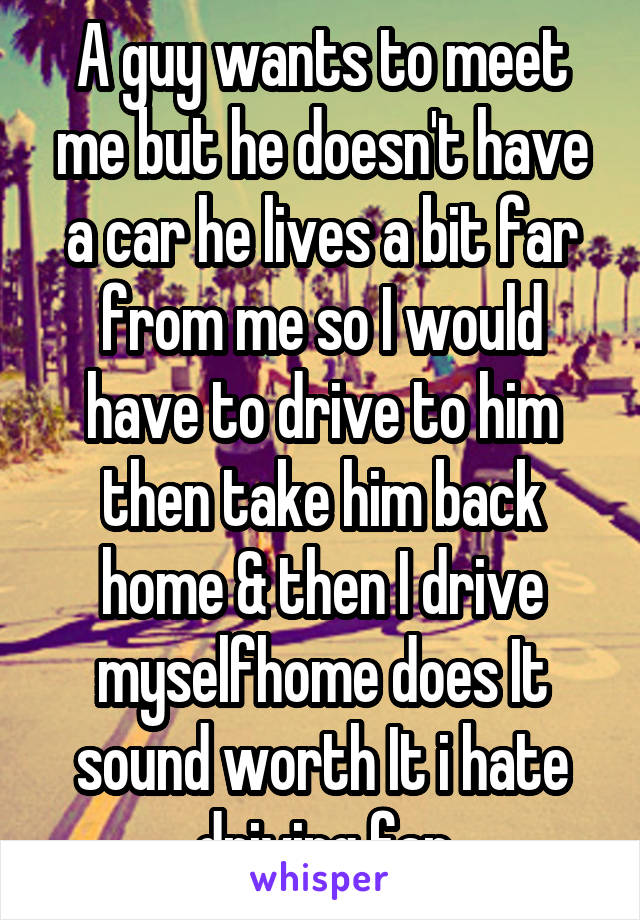 A guy wants to meet me but he doesn't have a car he lives a bit far from me so I would have to drive to him then take him back home & then I drive myselfhome does It sound worth It i hate driving far