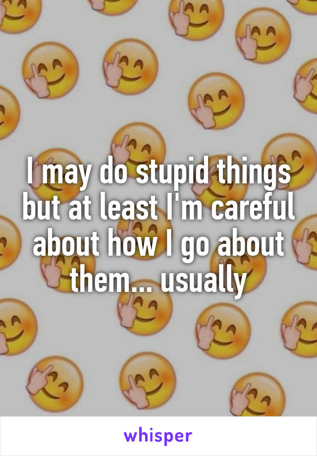 I may do stupid things but at least I'm careful about how I go about them... usually