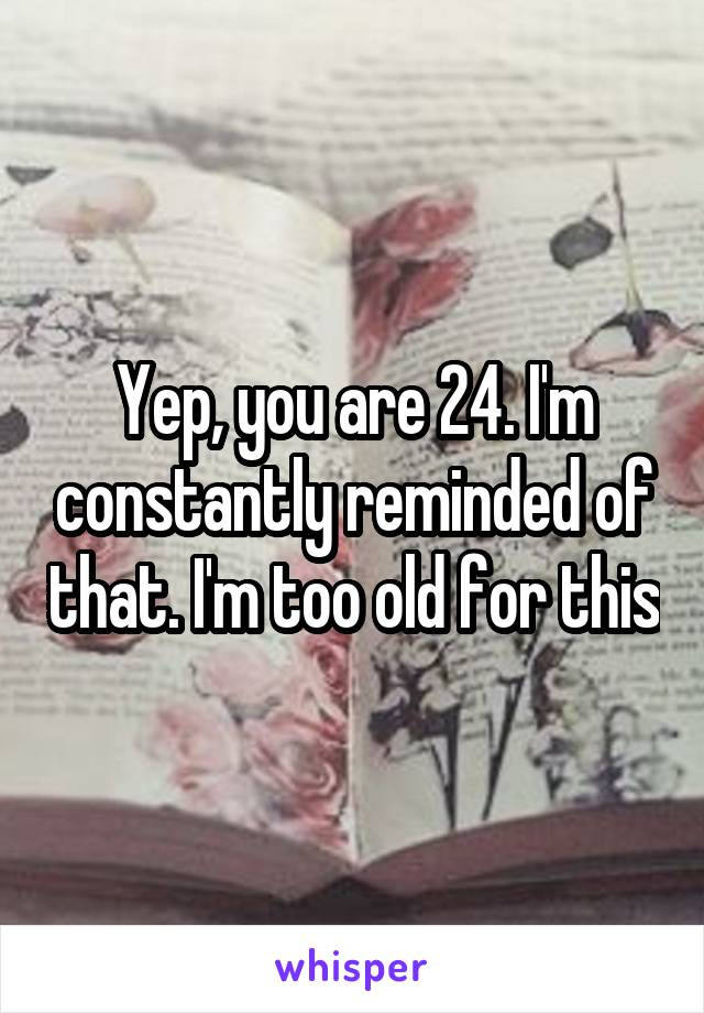 Yep, you are 24. I'm constantly reminded of that. I'm too old for this