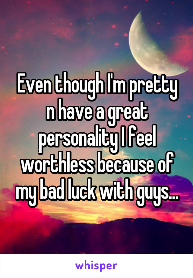 Even though I'm pretty n have a great personality I feel worthless because of my bad luck with guys...