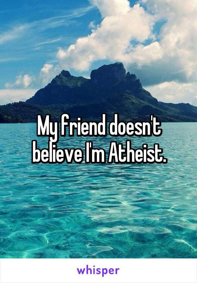 My friend doesn't believe I'm Atheist.