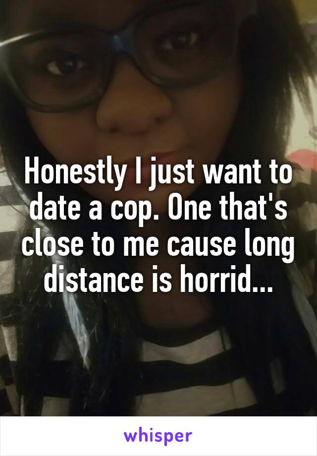 Honestly I just want to date a cop. One that's close to me cause long distance is horrid...