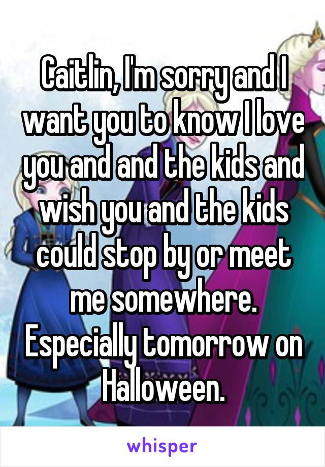 Caitlin, I'm sorry and I want you to know I love you and and the kids and wish you and the kids could stop by or meet me somewhere. Especially tomorrow on Halloween.