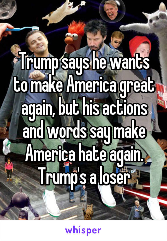 Trump says he wants to make America great again, but his actions and words say make America hate again. Trump's a loser