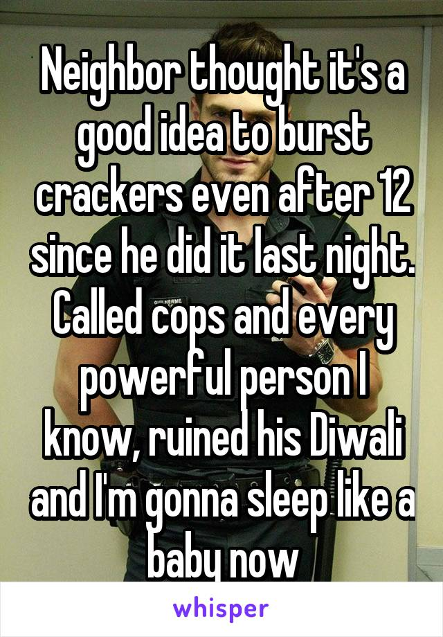 Neighbor thought it's a good idea to burst crackers even after 12 since he did it last night. Called cops and every powerful person I know, ruined his Diwali and I'm gonna sleep like a baby now