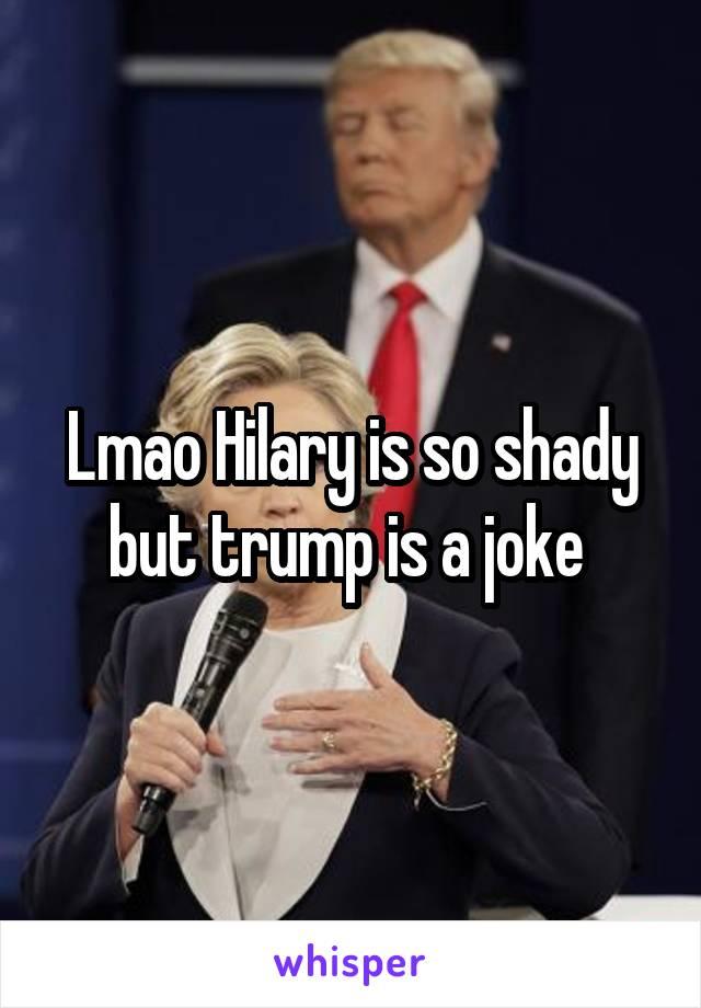 Lmao Hilary is so shady but trump is a joke