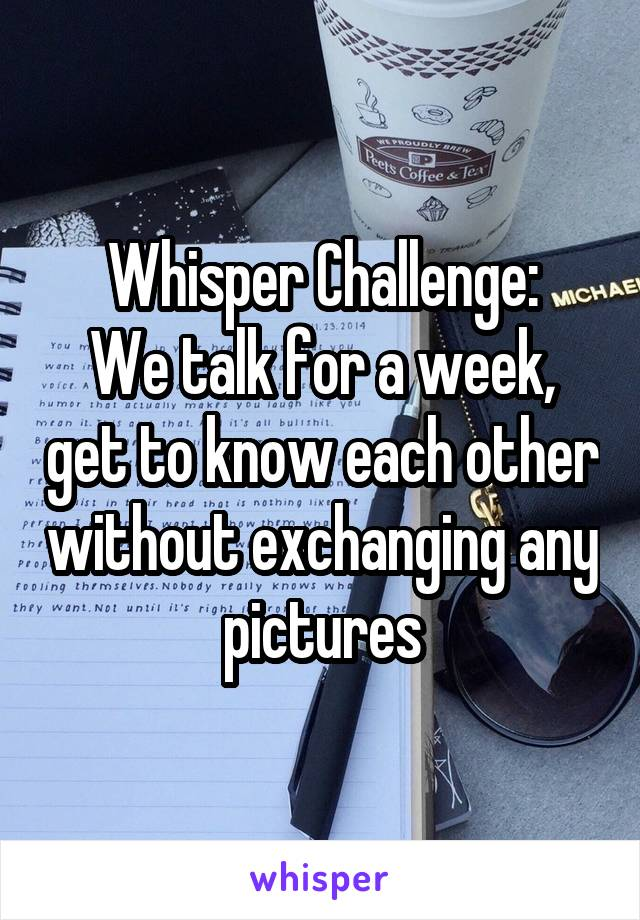 Whisper Challenge: We talk for a week, get to know each other without exchanging any pictures
