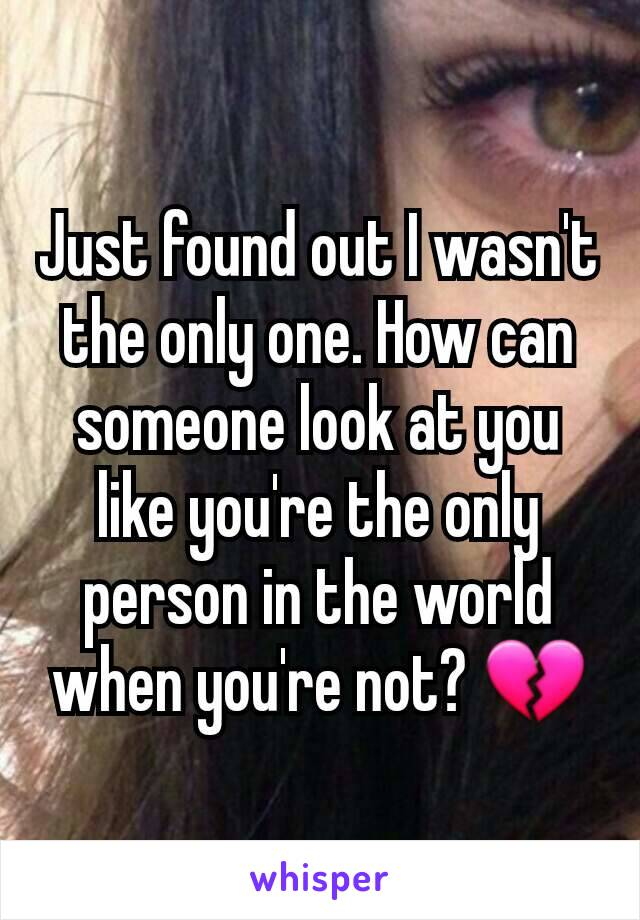 Just found out I wasn't the only one. How can someone look at you like you're the only person in the world when you're not? 💔