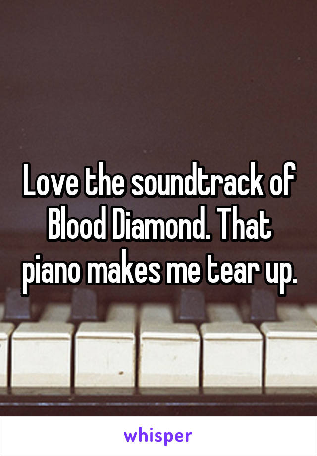 Love the soundtrack of Blood Diamond. That piano makes me tear up.
