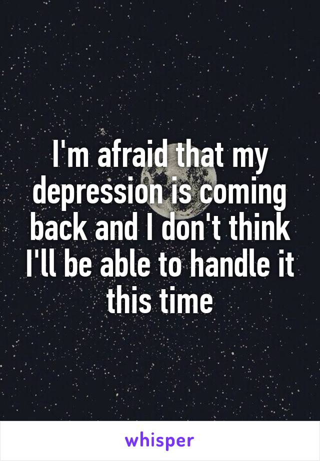 I'm afraid that my depression is coming back and I don't think I'll be able to handle it this time