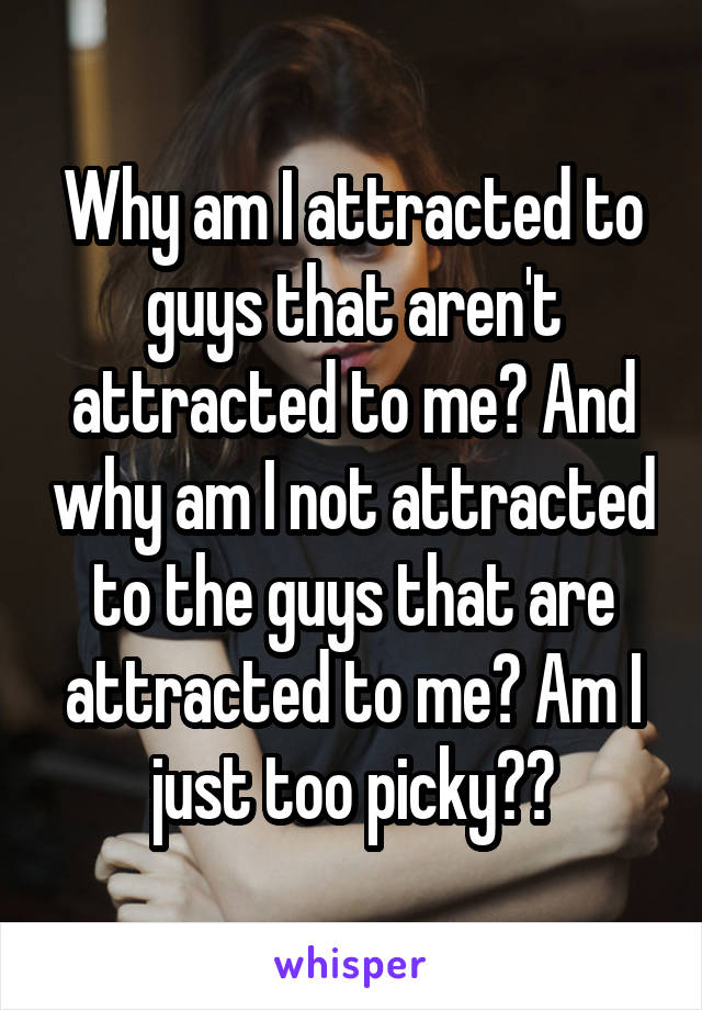 Why am I attracted to guys that aren't attracted to me? And why am I not attracted to the guys that are attracted to me? Am I just too picky??