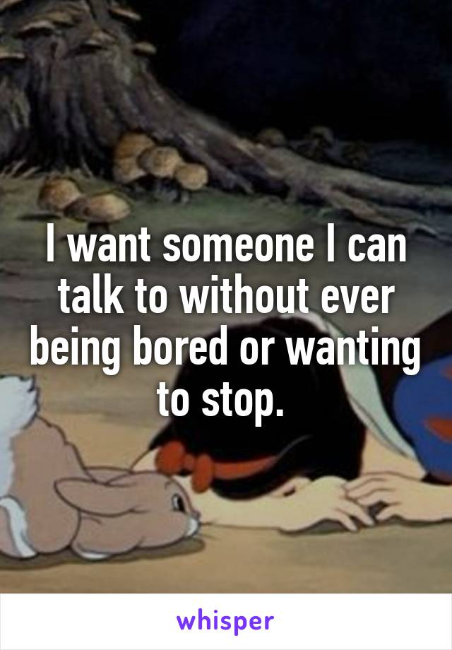 I want someone I can talk to without ever being bored or wanting to stop.