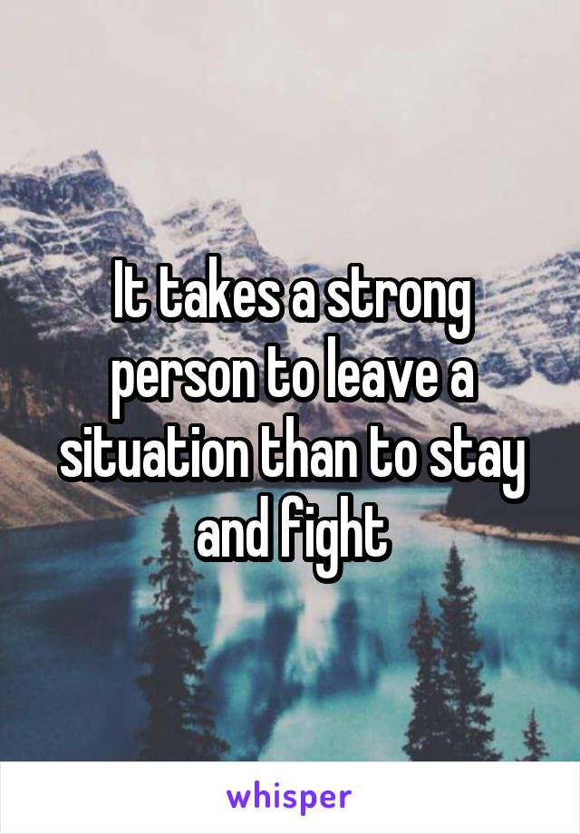 It takes a strong person to leave a situation than to stay and fight
