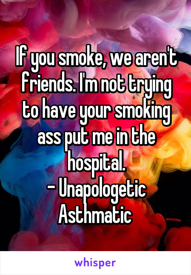 If you smoke, we aren't friends. I'm not trying to have your smoking ass put me in the hospital. - Unapologetic Asthmatic
