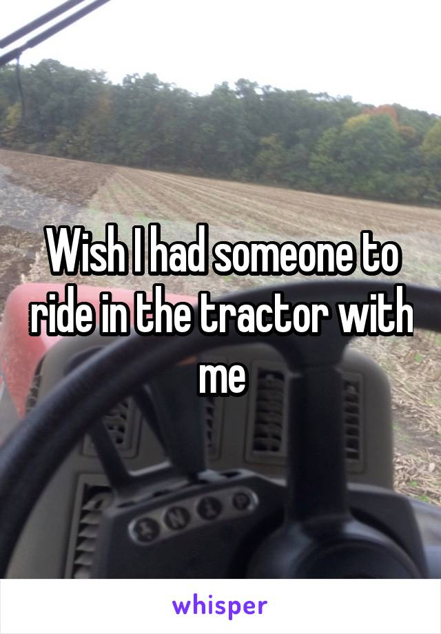 Wish I had someone to ride in the tractor with me