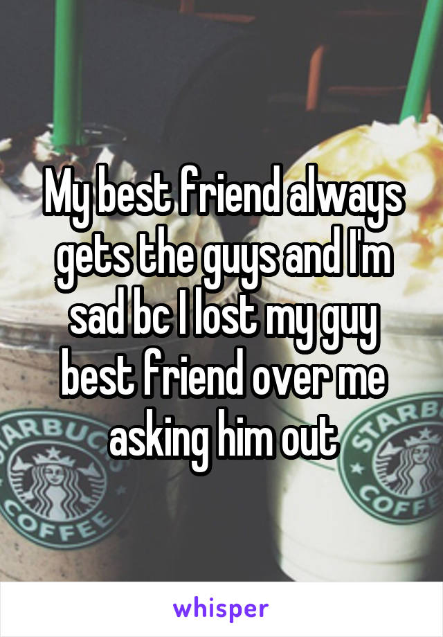 My best friend always gets the guys and I'm sad bc I lost my guy best friend over me asking him out