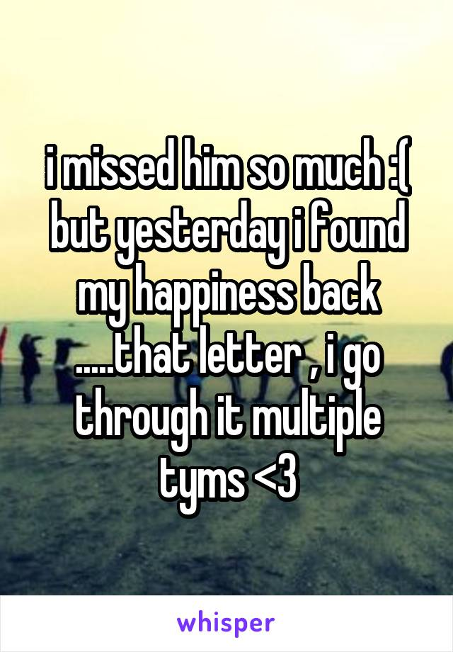 i missed him so much :( but yesterday i found my happiness back .....that letter , i go through it multiple tyms <3