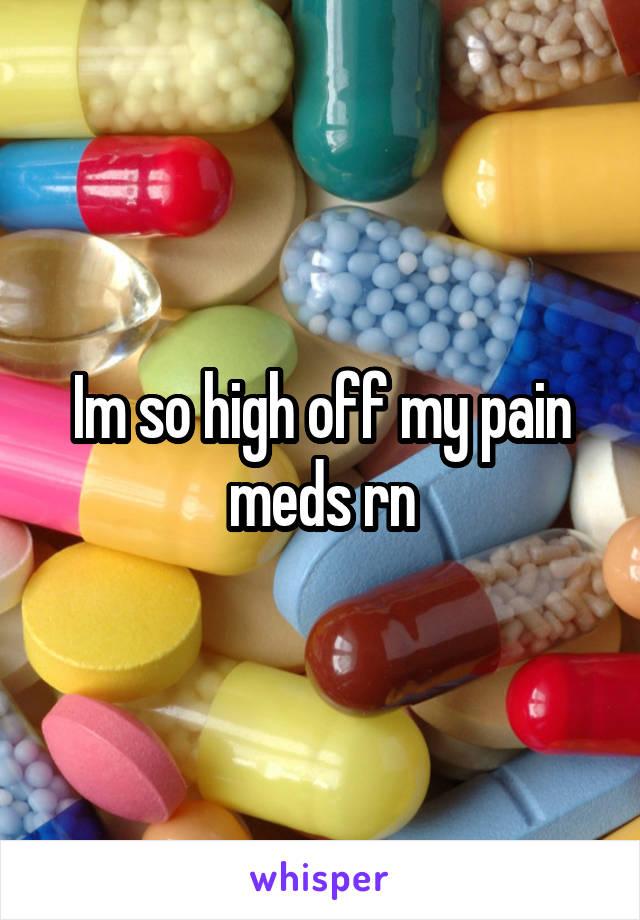 Im so high off my pain meds rn
