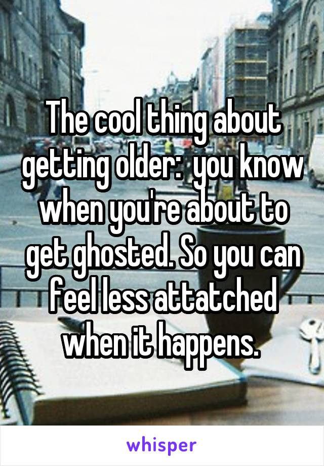 The cool thing about getting older:  you know when you're about to get ghosted. So you can feel less attatched when it happens.