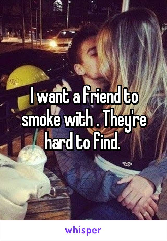 I want a friend to smoke with . They're hard to find.