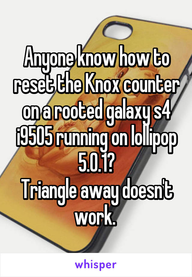 Anyone know how to reset the Knox counter on a rooted galaxy s4 i9505 running on lollipop 5.0.1? Triangle away doesn't work.