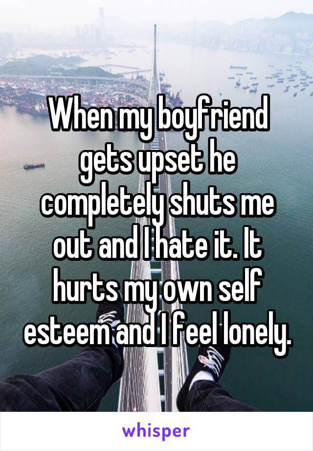 When my boyfriend gets upset he completely shuts me out and I hate it. It hurts my own self esteem and I feel lonely.