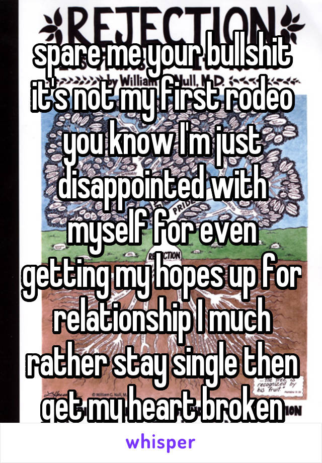 spare me your bullshit it's not my first rodeo you know I'm just disappointed with myself for even getting my hopes up for relationship I much rather stay single then get my heart broken