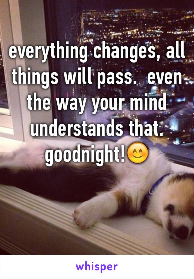 everything changes, all things will pass.  even the way your mind understands that.  goodnight!😊