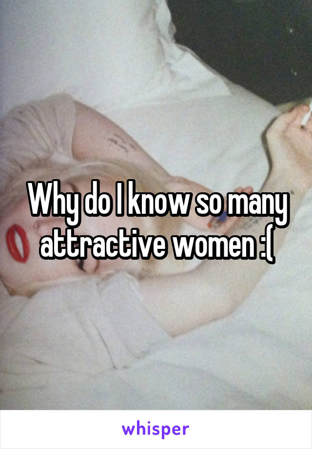 Why do I know so many attractive women :(