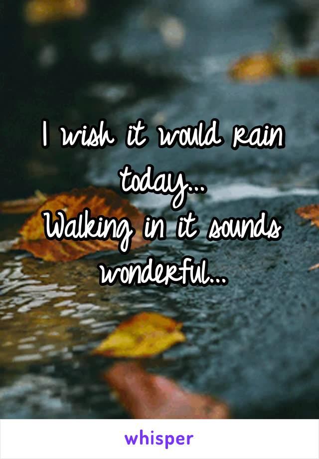 I wish it would rain today... Walking in it sounds wonderful...