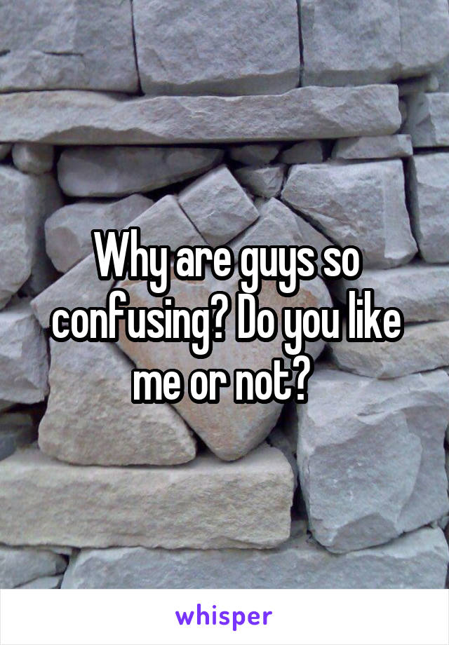 Why are guys so confusing? Do you like me or not?