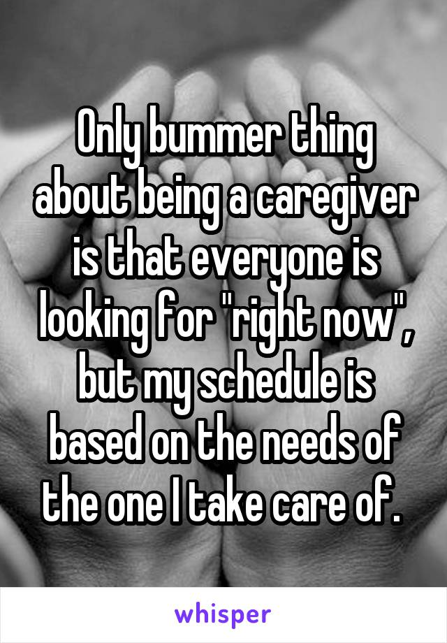 """Only bummer thing about being a caregiver is that everyone is looking for """"right now"""", but my schedule is based on the needs of the one I take care of."""