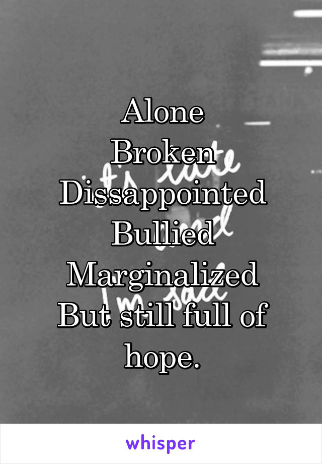 Alone Broken Dissappointed Bullied Marginalized But still full of hope.