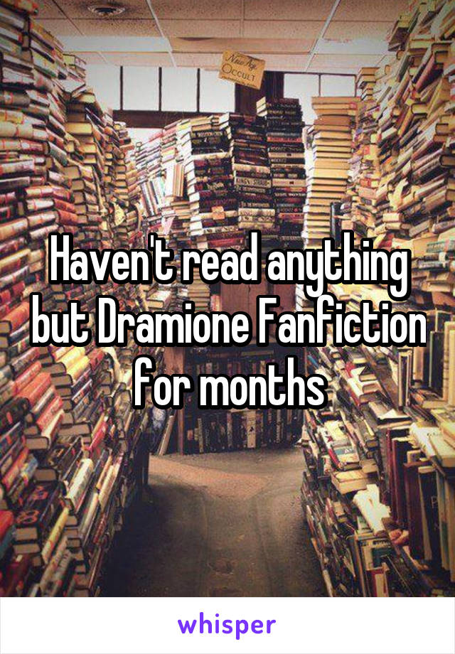 Haven't read anything but Dramione Fanfiction for months