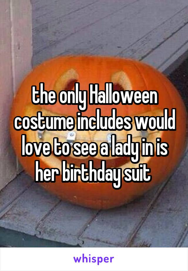 the only Halloween costume includes would love to see a lady in is her birthday suit