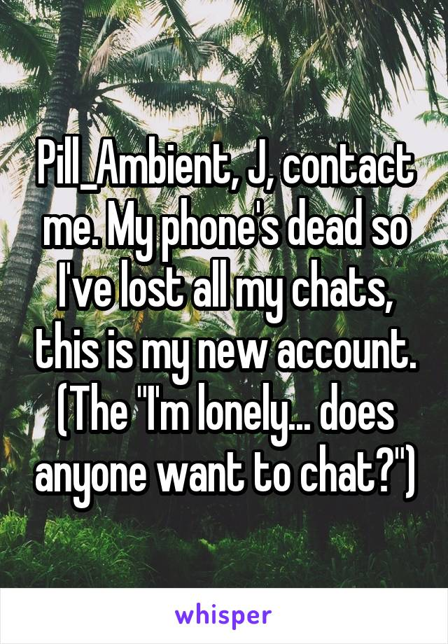 "Pill_Ambient, J, contact me. My phone's dead so I've lost all my chats, this is my new account. (The ""I'm lonely... does anyone want to chat?"")"