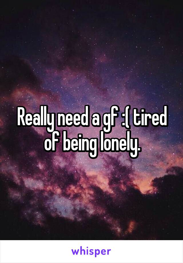 Really need a gf :( tired of being lonely.