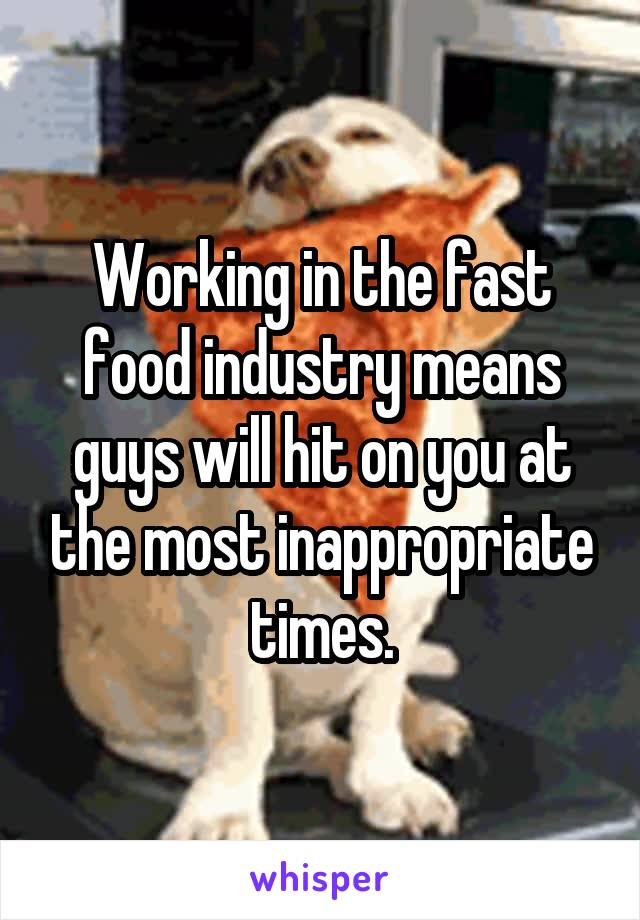 Working in the fast food industry means guys will hit on you at the most inappropriate times.