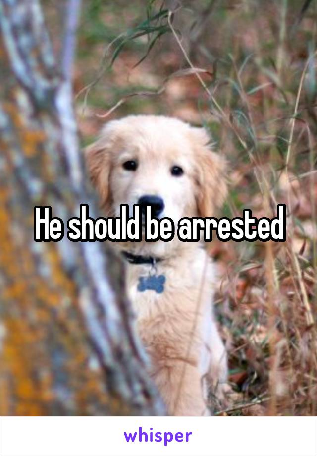 He should be arrested