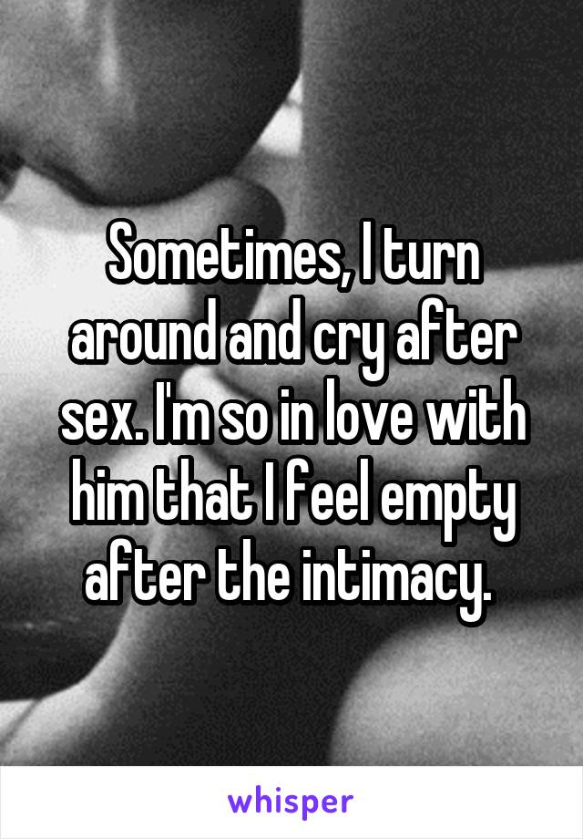Sometimes, I turn around and cry after sex. I'm so in love with him that I feel empty after the intimacy.