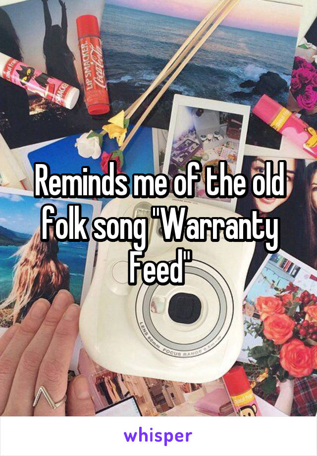 """Reminds me of the old folk song """"Warranty Feed"""""""