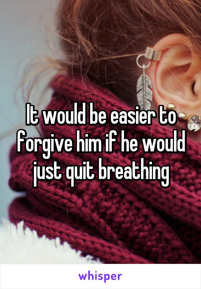 It would be easier to forgive him if he would just quit breathing