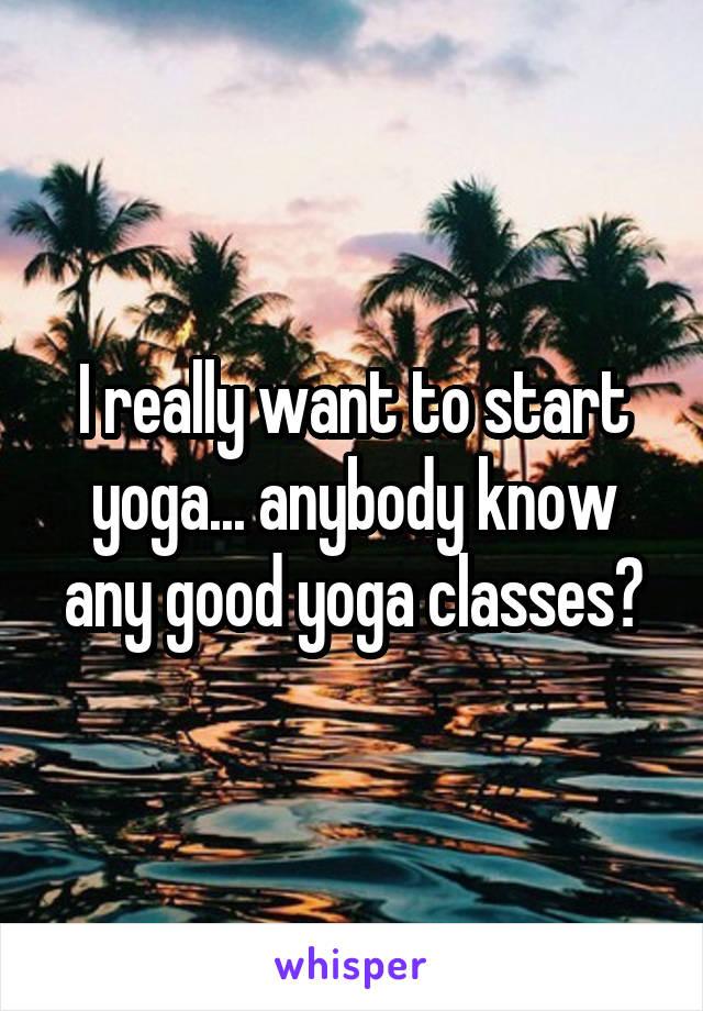 I really want to start yoga... anybody know any good yoga classes?