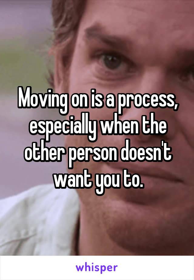 Moving on is a process, especially when the other person doesn't want you to.