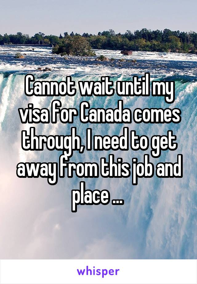 Cannot wait until my visa for Canada comes through, I need to get away from this job and place ...