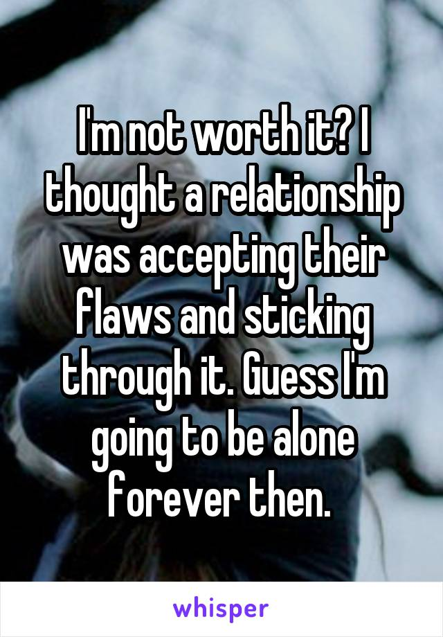 I'm not worth it? I thought a relationship was accepting their flaws and sticking through it. Guess I'm going to be alone forever then.