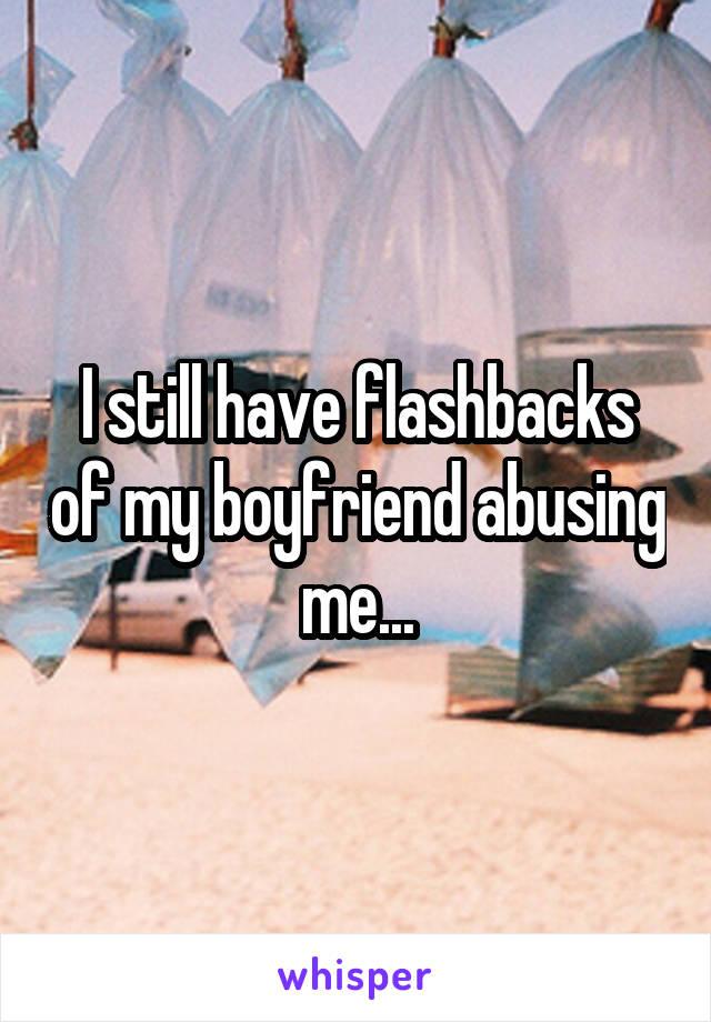 I still have flashbacks of my boyfriend abusing me...