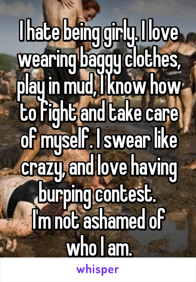 I hate being girly. I love wearing baggy clothes, play in mud, I know how to fight and take care of myself. I swear like crazy, and love having burping contest.  I'm not ashamed of who I am.