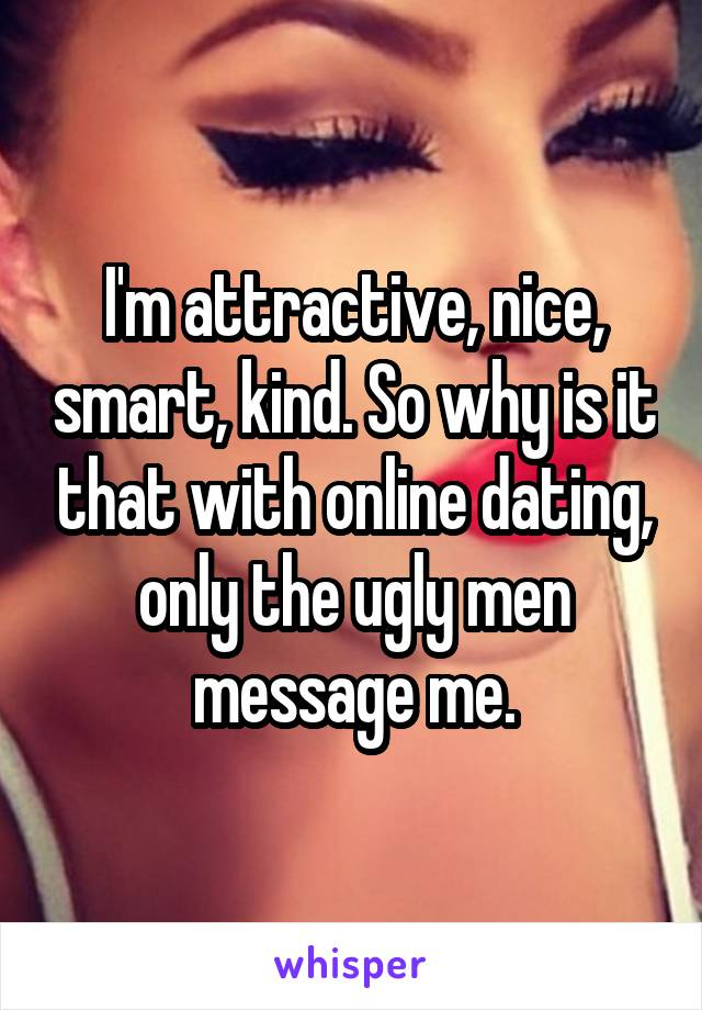 I'm attractive, nice, smart, kind. So why is it that with online dating, only the ugly men message me.